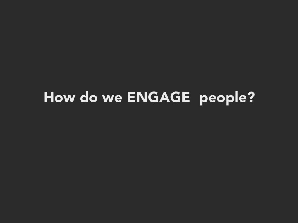 How do we ENGAGE people?