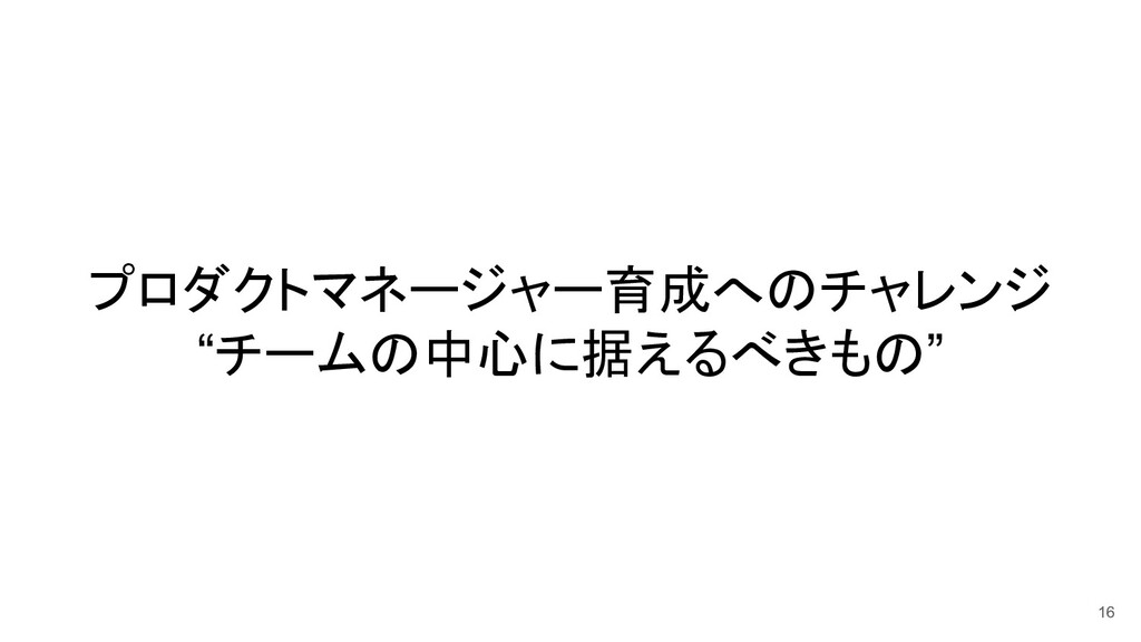 """プロダクトマネージャー育成へのチャレンジ """"チームの中心に据えるべきもの"""" 16"""