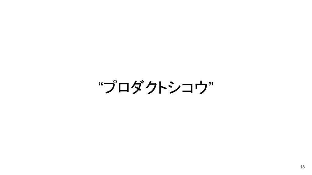 """""""プロダクトシコウ"""" 18"""