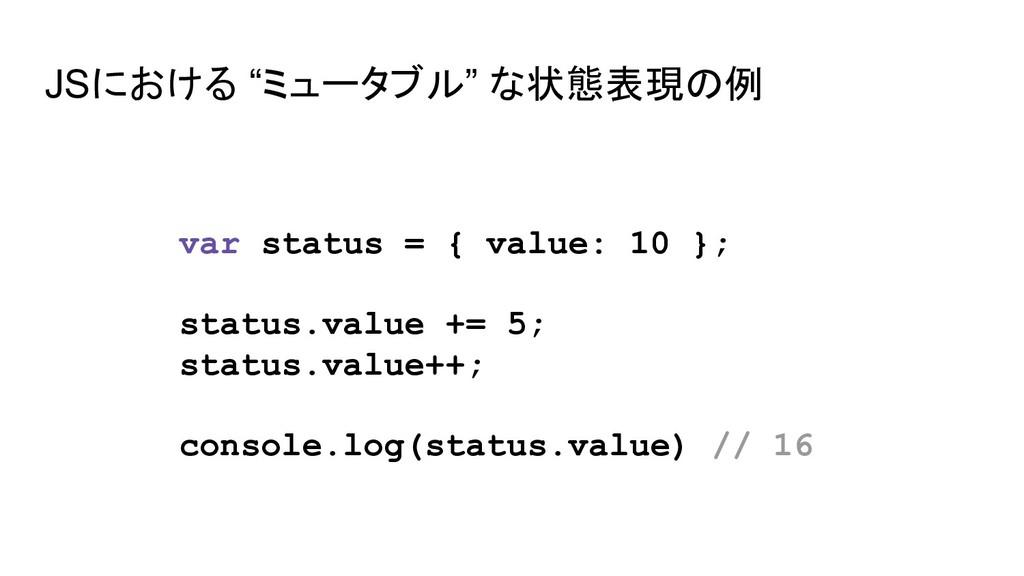 """JSにおける """"ミュータブル"""" な状態表現の例 var status = { value: 1..."""