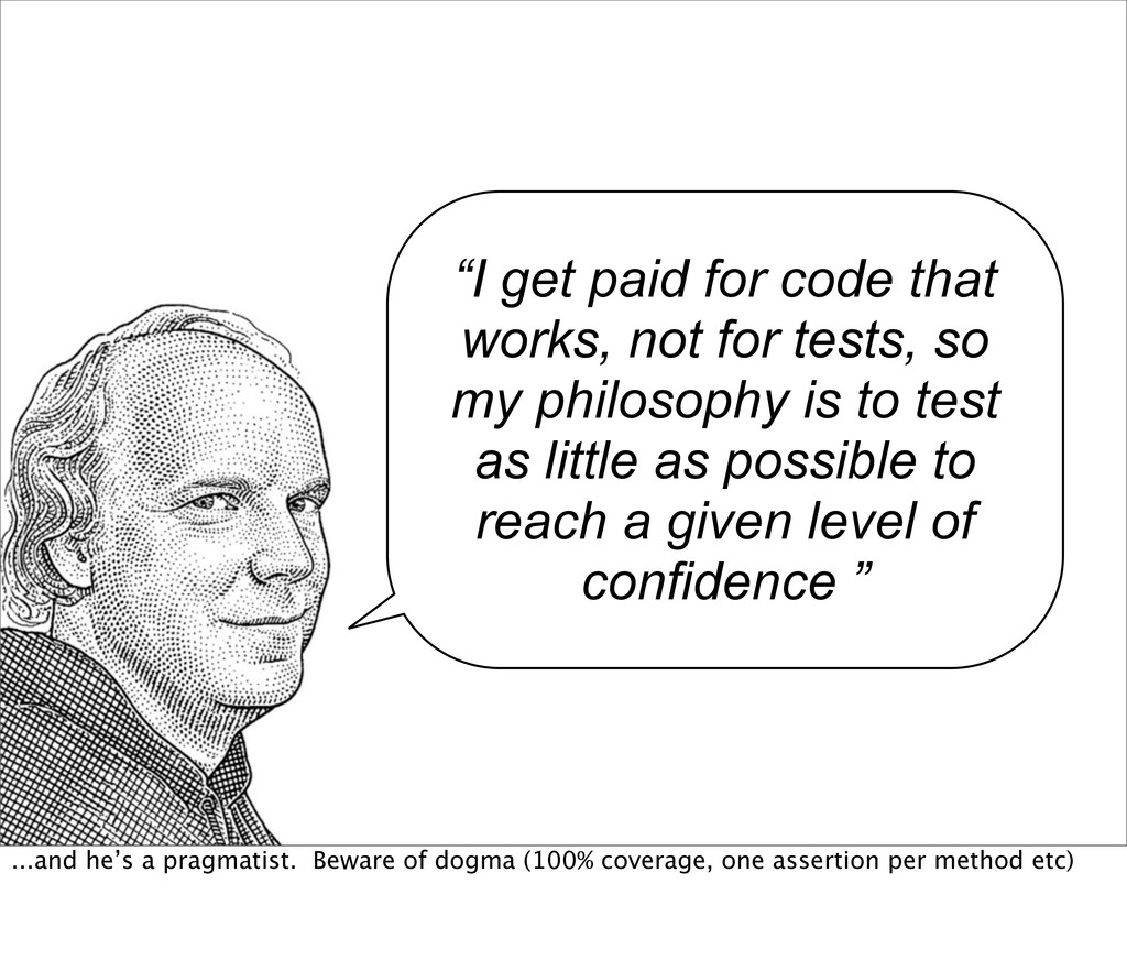 """I get paid for code that works, not for tests,..."