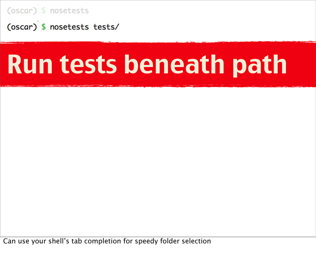 Run tests beneath path Can use your shell's tab...