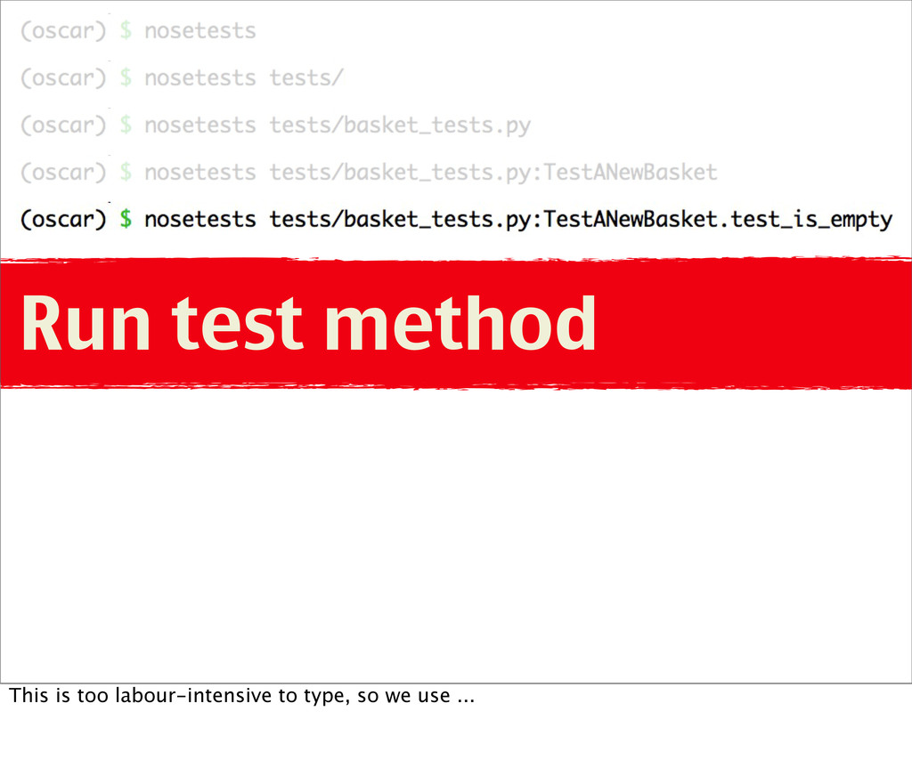 Run test method This is too labour-intensive to...