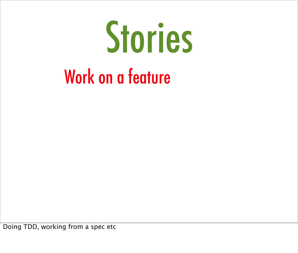 Stories Work on a feature Doing TDD, working fr...