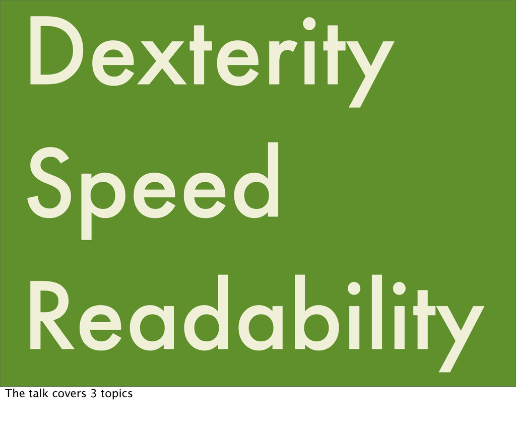Dexterity Readability Speed The talk covers 3 t...