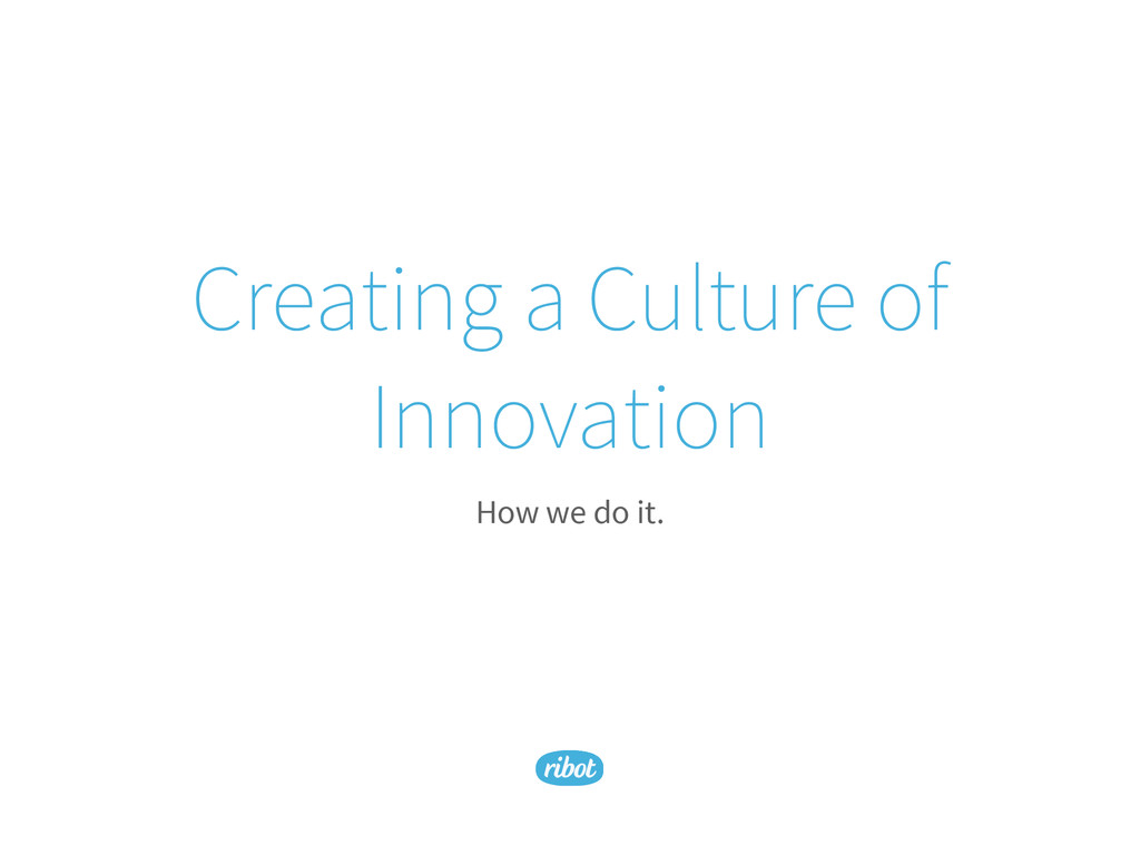 Creating a Culture of Innovation How we do it.