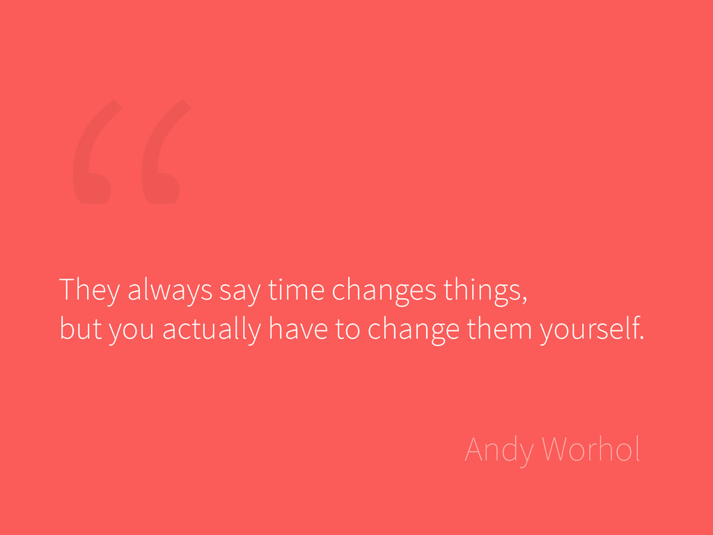 """Andy Worhol """" They always say time changes thin..."""