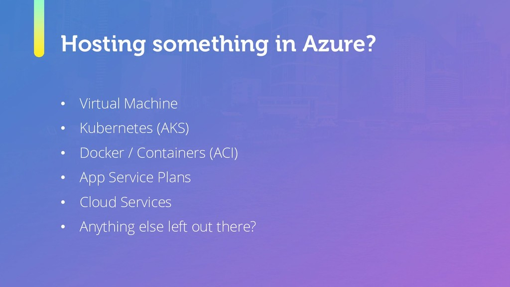 Hosting something in Azure? • Virtual Machine •...