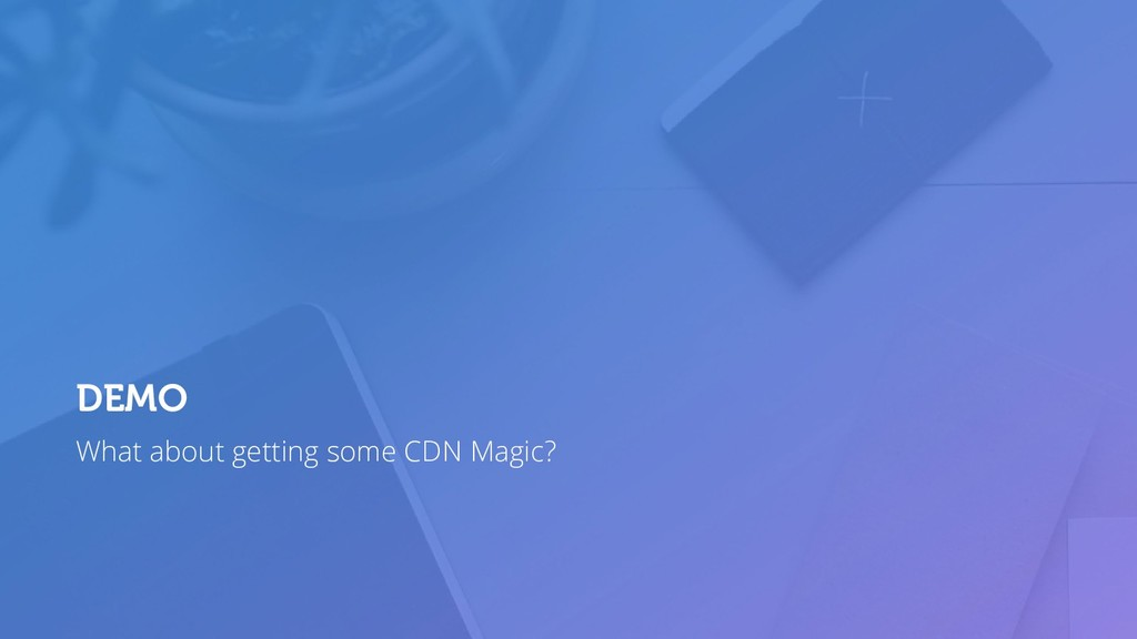 What about getting some CDN Magic? DEMO