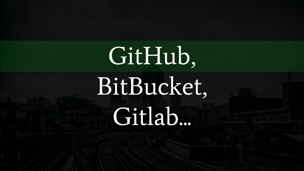 GitHub, BitBucket, Gitlab...