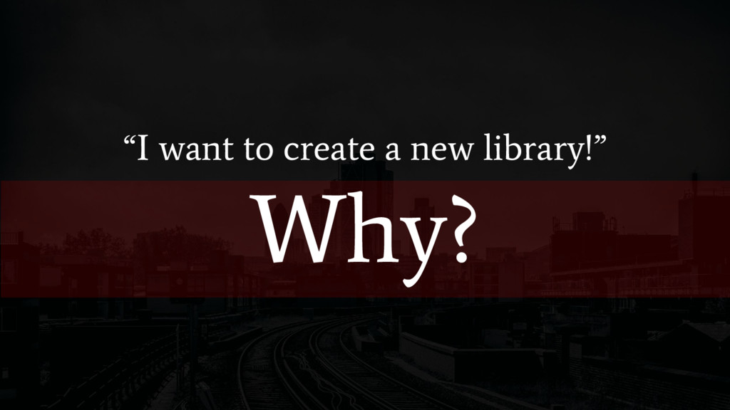 """I want to create a new library!"" Why?"