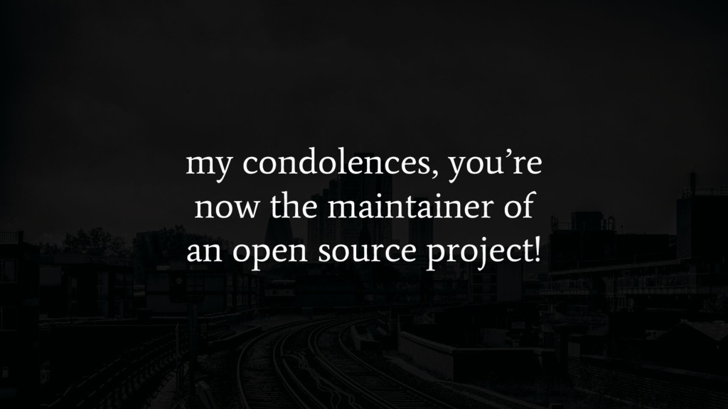my condolences, you're now the maintainer of an...