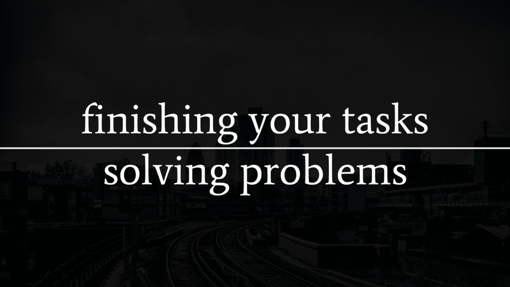 finishing your tasks solving problems