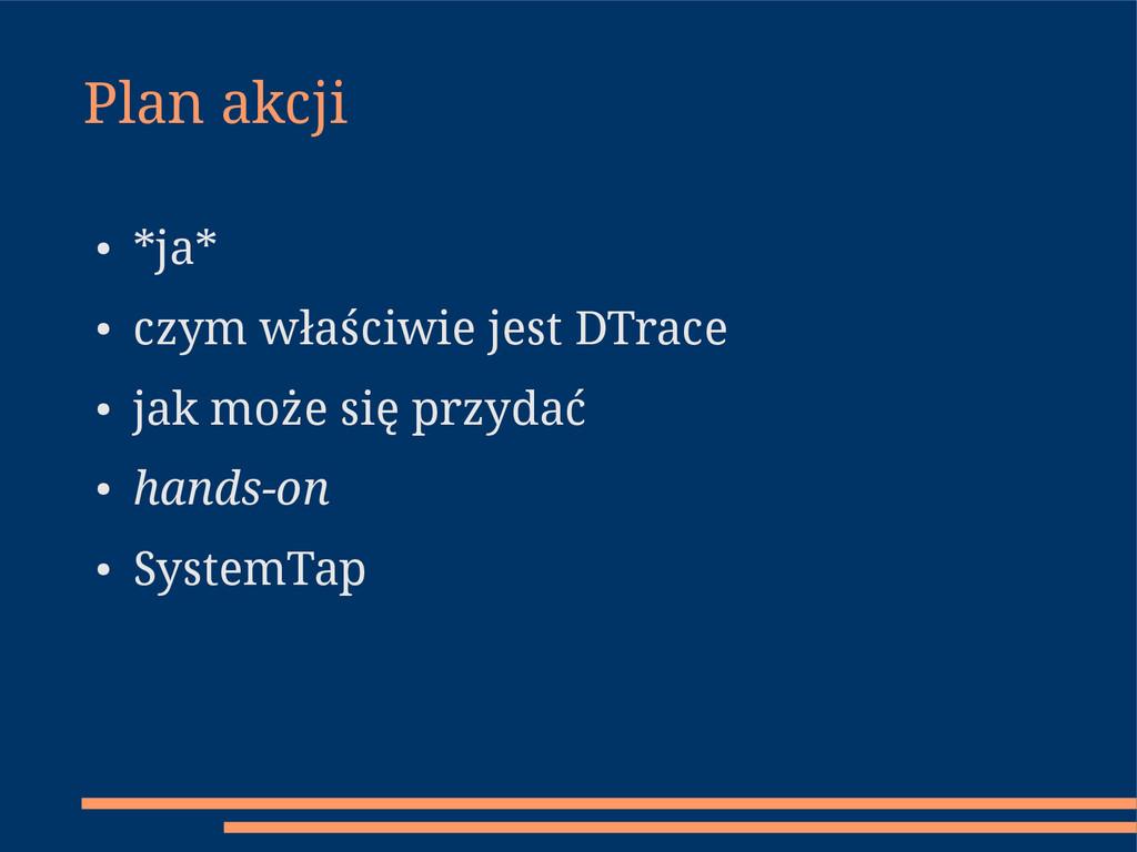 Plan akcji ● *ja* ● czym właściwie jest DTrace ...