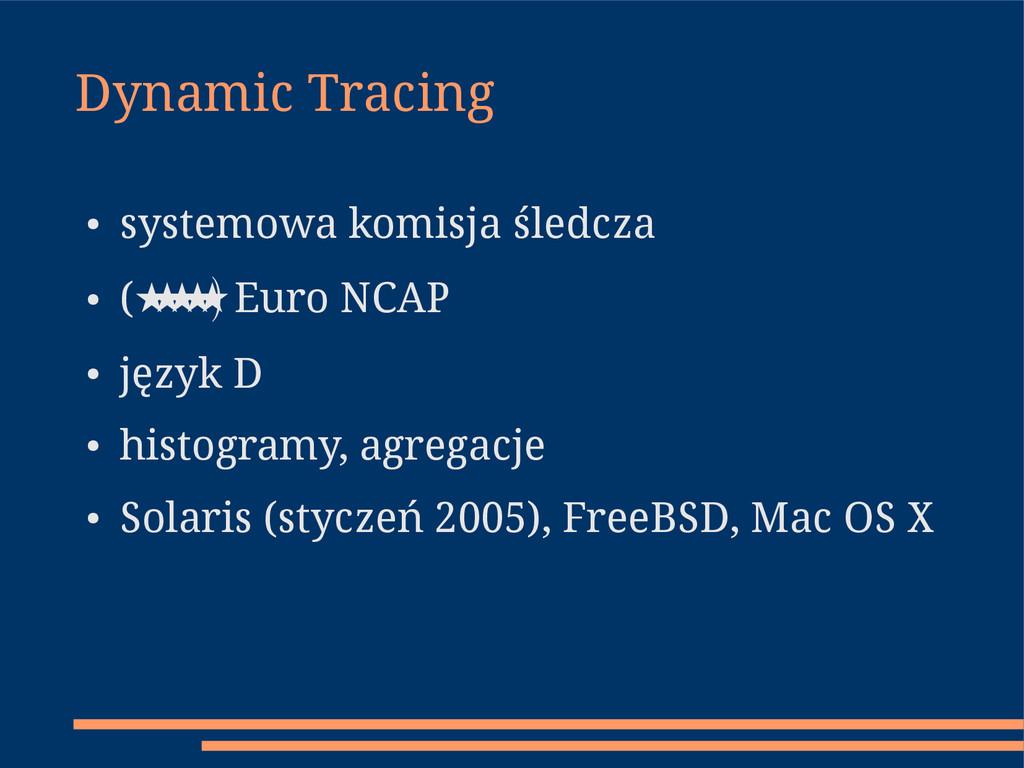 Dynamic Tracing ● systemowa komisja śledcza ● (...