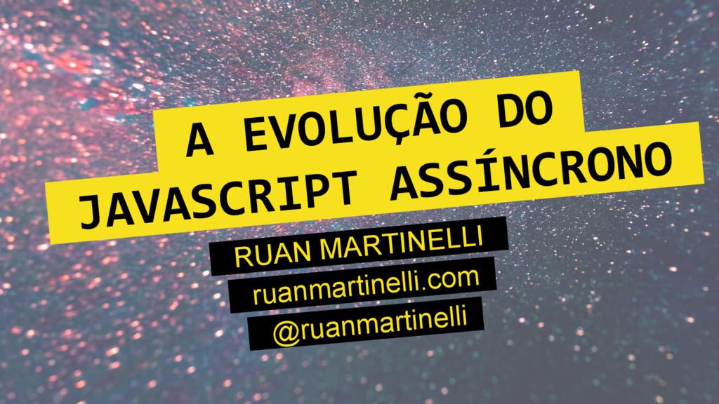 A EVOLUÇÃO DO. JAVASCRIPT ASSÍNCRONO. RUAN MART...