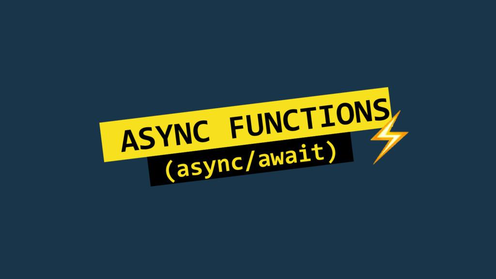 ASYNC FUNCTIONS (async/await).