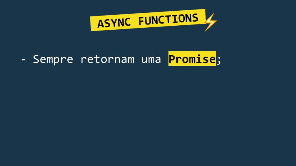- Sempre retornam uma Promise; ASYNC FUNCTIONS.