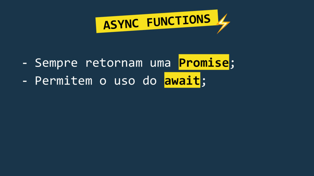 ASYNC FUNCTIONS. - Sempre retornam uma Promise;...
