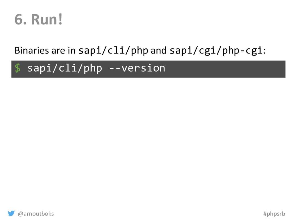 @arnoutboks #phpsrb 6. Run! $ sapi/cli/php --ve...