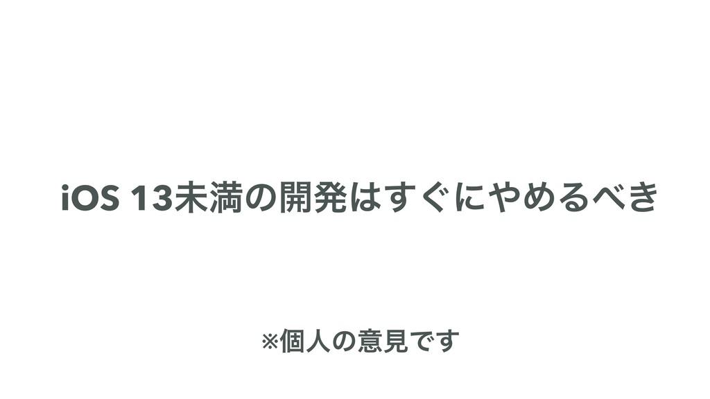 iOS 13ະຬͷ։ൃ͙͢ʹΊΔ͖ ※ݸਓͷҙݟͰ͢