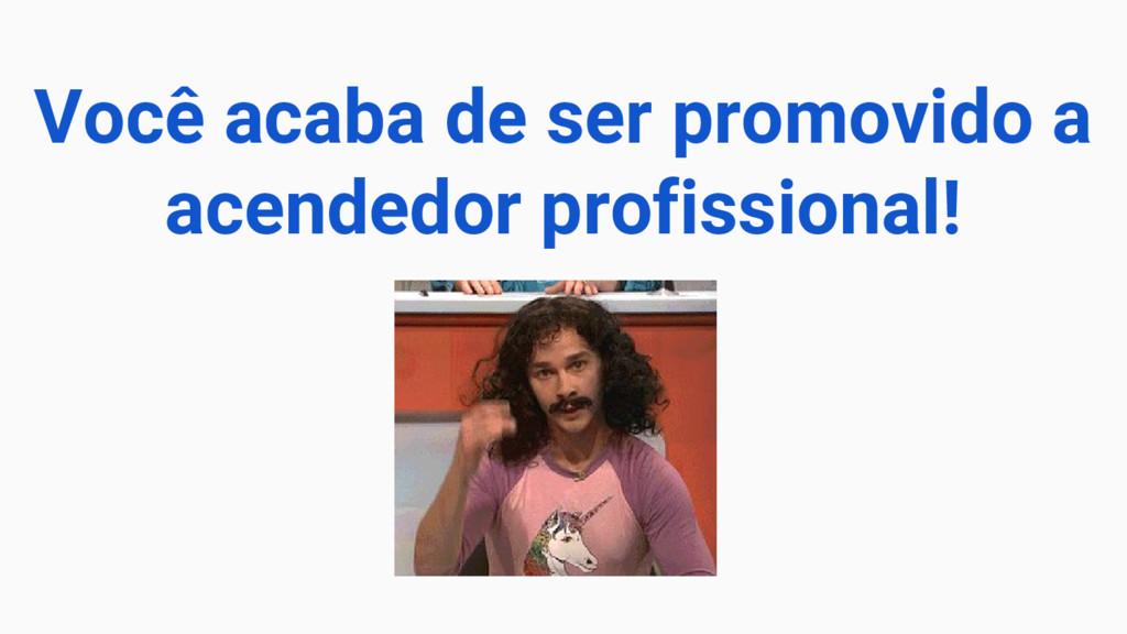 Você acaba de ser promovido a acendedor profiss...