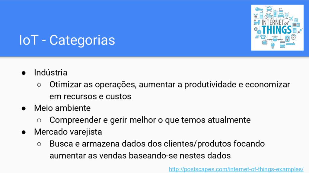 IoT - Categorias ● Indústria ○ Otimizar as oper...