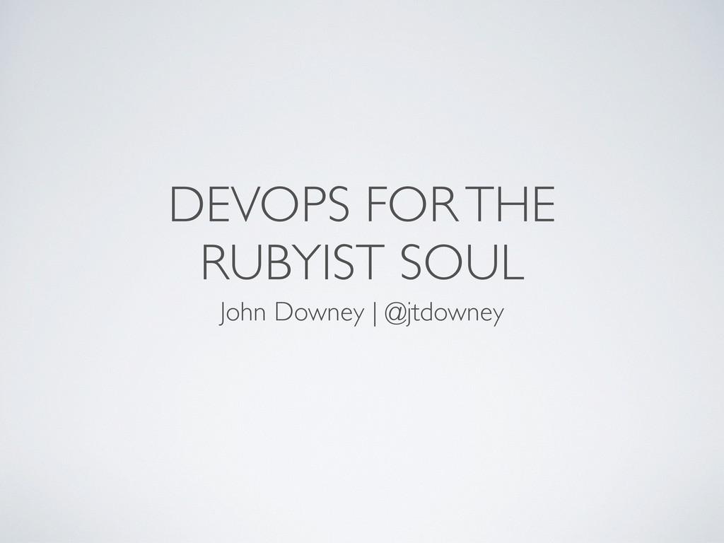 DEVOPS FOR THE RUBYIST SOUL John Downey | @jtdo...