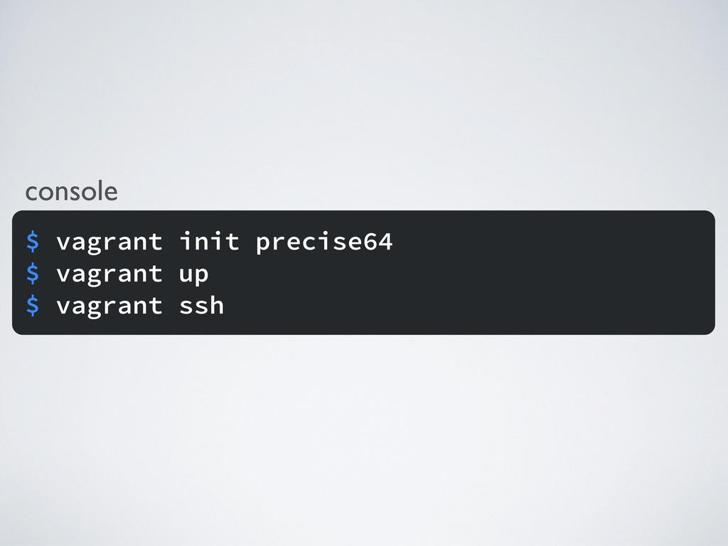 console $ vagrant init precise64 $ vagrant up $...