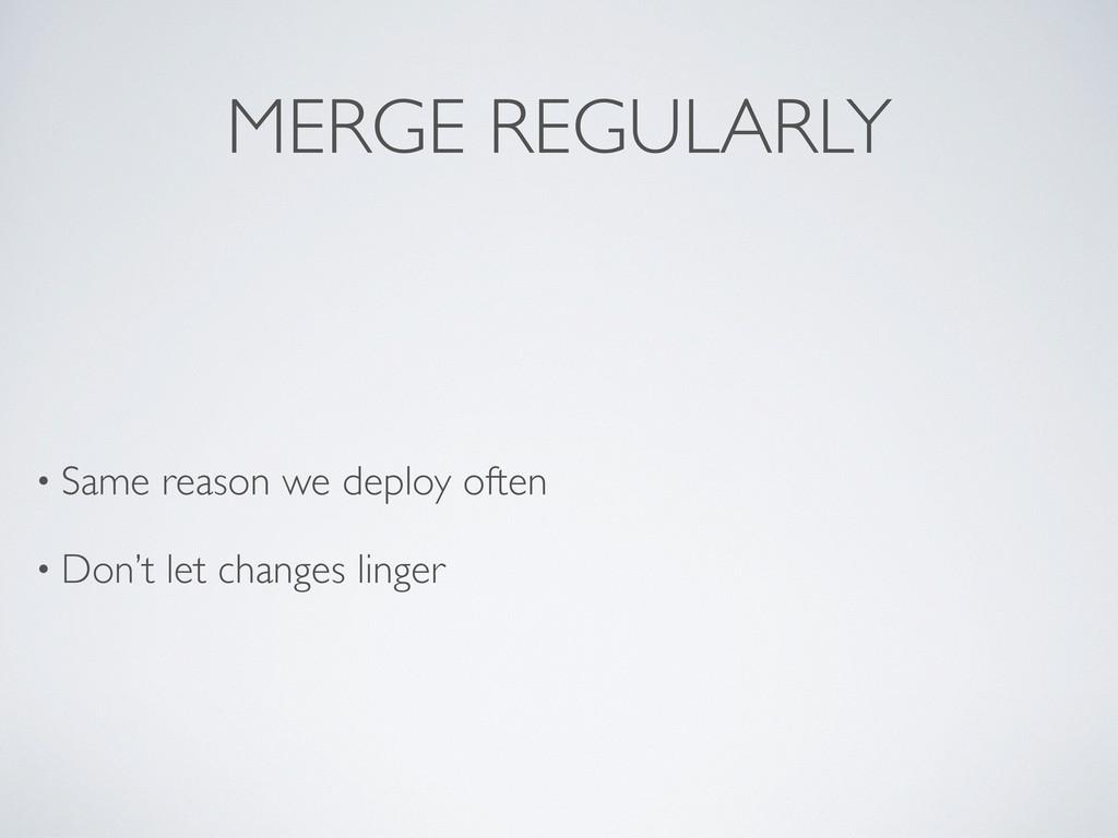 MERGE REGULARLY • Same reason we deploy often •...