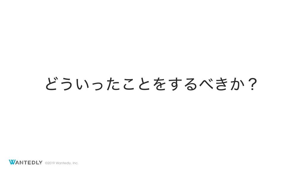 ©2019 Wantedly, Inc. Ͳ͏͍ͬͨ͜ͱΛ͢Δ͖͔ʁ