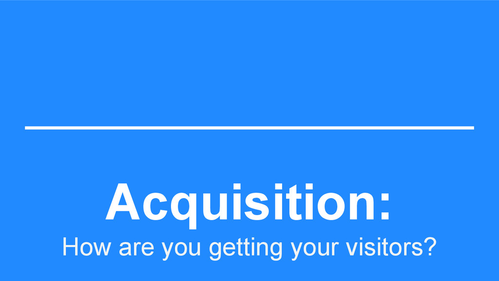 Acquisition: How are you getting your visitors?