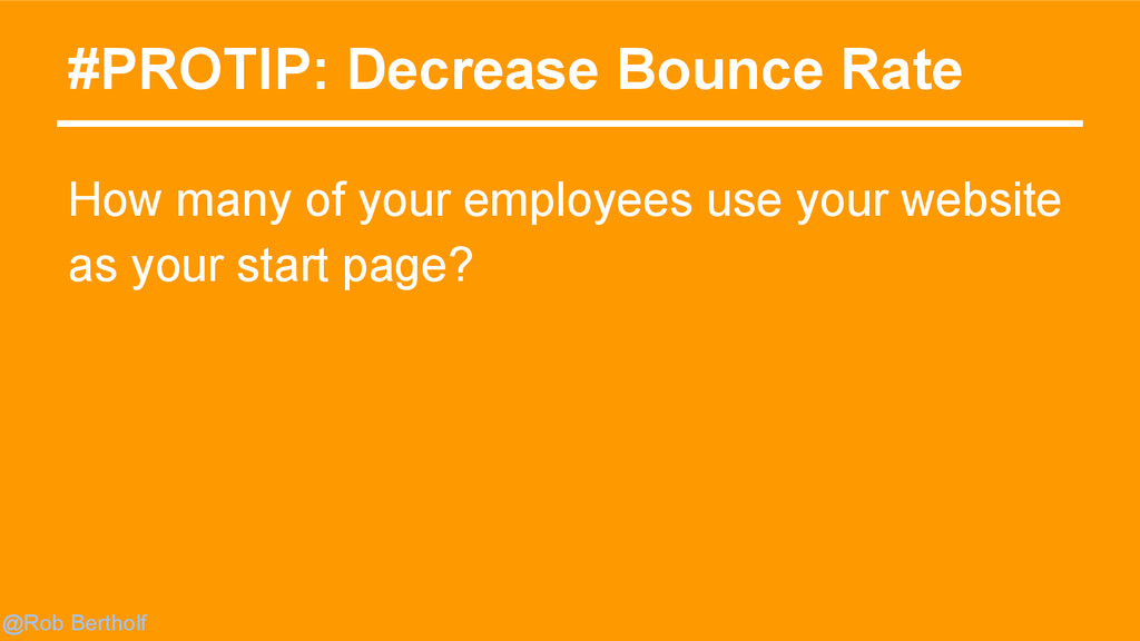 @Rob Bertholf #PROTIP: Decrease Bounce Rate How...