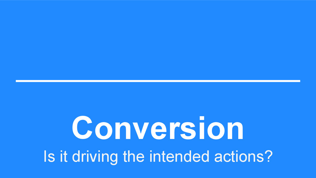 Conversion Is it driving the intended actions?