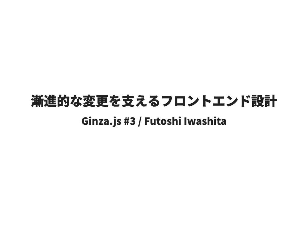 漸進的な変更を支えるフロントエンド設計 漸進的な変更を支えるフロントエンド設計 Ginza.j...