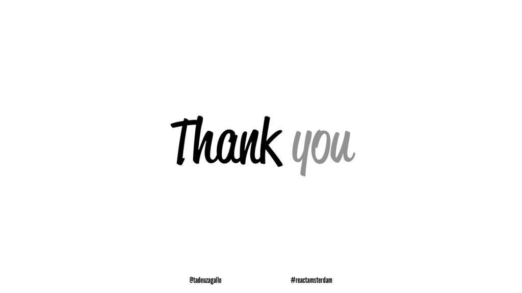 Thank you @tadeuzagallo #reactamsterdam