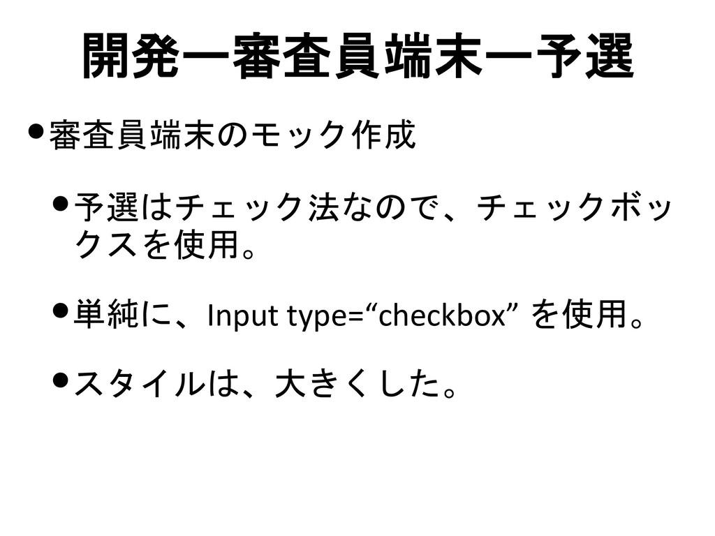 開発ー審査員端末ー予選 •審査員端末のモック作成 •予選はチェック法なので、チェックボッ クス...