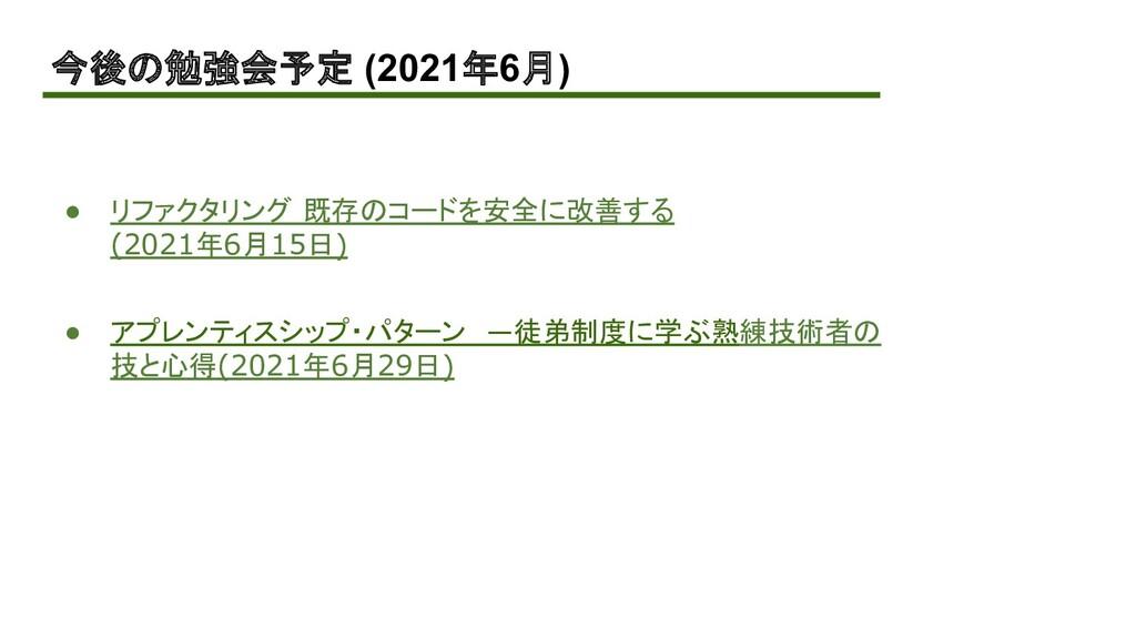今後の勉強会予定 (2021年6月) ● リファクタリング 既存のコードを安全に改善する (2...
