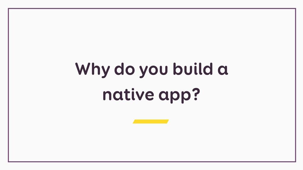 Why do you build a native app?