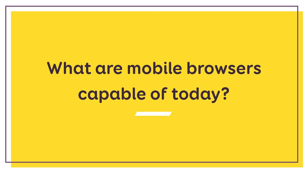 What are mobile browsers capable of today?