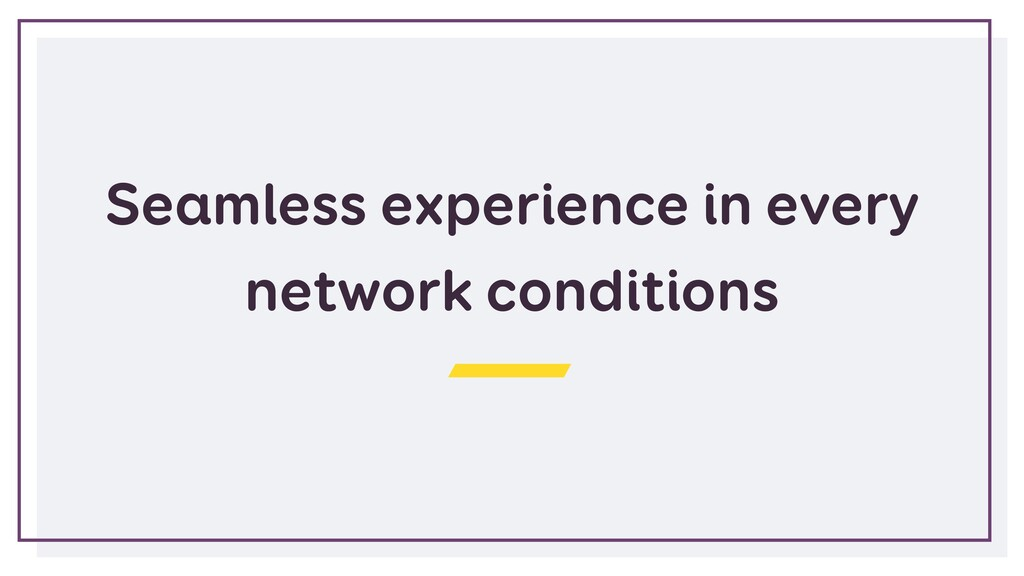 Seamless experience in every network conditions