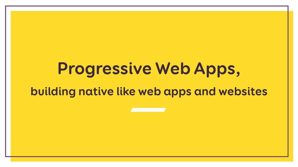 Progressive Web Apps, building native like web ...