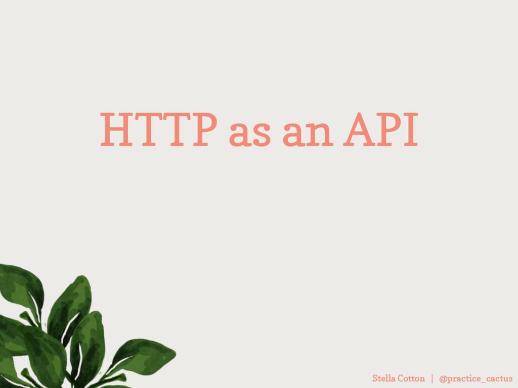 Stella Cotton | @practice_cactus HTTP as an API
