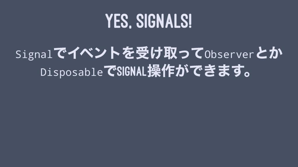 YES, SIGNALS! SignalͰΠϕϯτΛड͚औͬͯObserverͱ͔ Dispo...