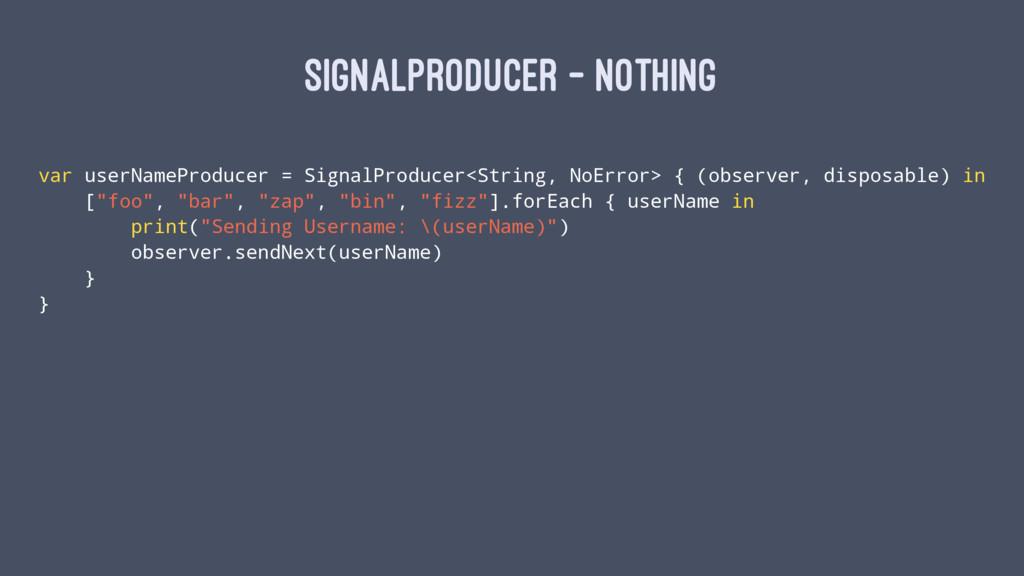 SIGNALPRODUCER - NOTHING var userNameProducer =...