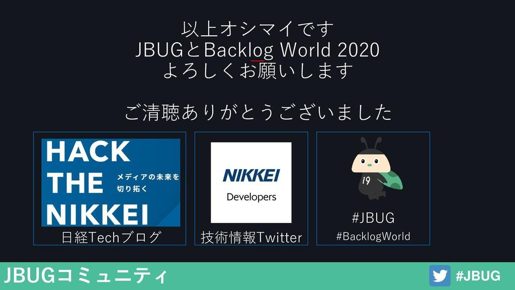 以上オシマイです JBUGとBacklog World 2020 よろしくお願いします ご清聴...