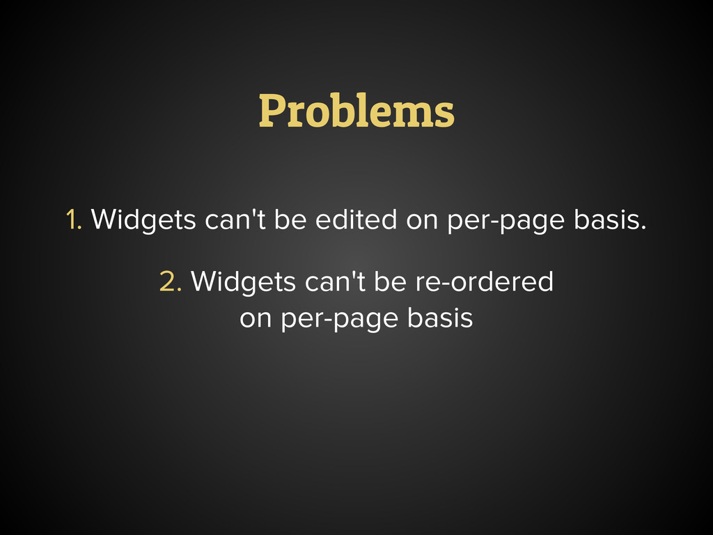 Problems 1. Widgets can't be edited on per-page...