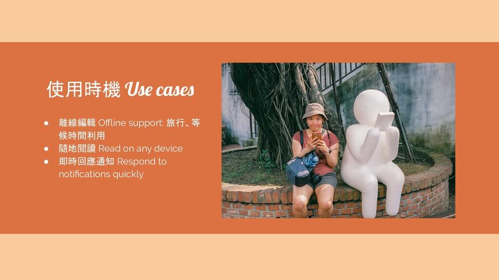 使用時機 Use cases ● 離線編輯 Offline support: 旅行、等 候時間利用...