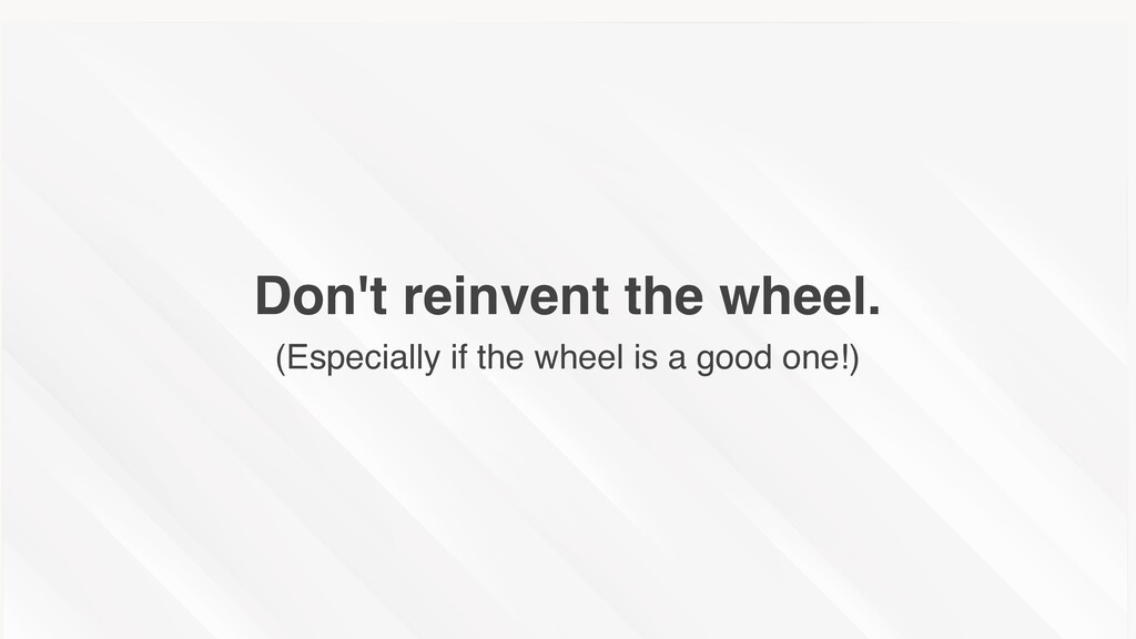 Don't reinvent the wheel. (Especially if the wh...