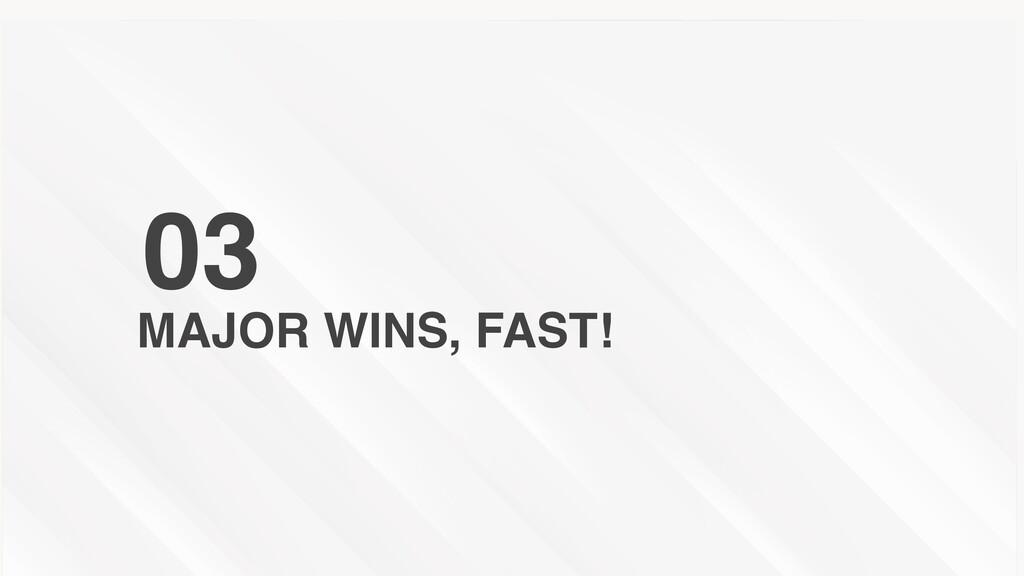 MAJOR WINS, FAST! 03